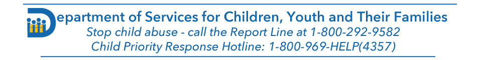 Department of Services for Children, Youth and Their Families. Stop child abuse - call the Report Line at 1-800-292-9582. Child Priority Response Hotline: 1-800-969-HELP(4357)